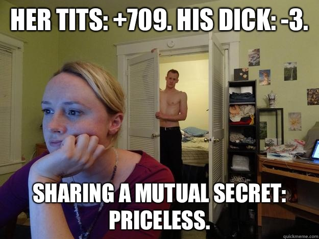 Her tits: +709. His dick: -3. Sharing a mutual secret: Priceless. - Her tits: +709. His dick: -3. Sharing a mutual secret: Priceless.  Redditors Husband