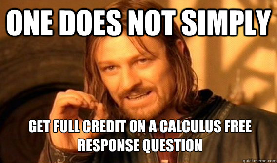 ONE DOES NOT SIMPLY GET FULL CREDIT ON A CALCULUS FREE RESPONSE QUESTION - ONE DOES NOT SIMPLY GET FULL CREDIT ON A CALCULUS FREE RESPONSE QUESTION  One Does Not Simply