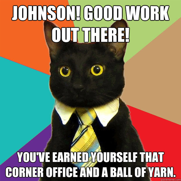 Johnson! Good work out there! You've earned yourself that corner office and a ball of yarn. - Johnson! Good work out there! You've earned yourself that corner office and a ball of yarn.  Business Cat