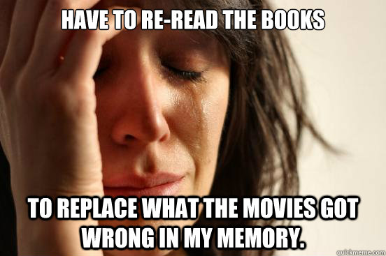 Have to re-read the books To replace what the movies got wrong in my memory. - Have to re-read the books To replace what the movies got wrong in my memory.  First World Problems