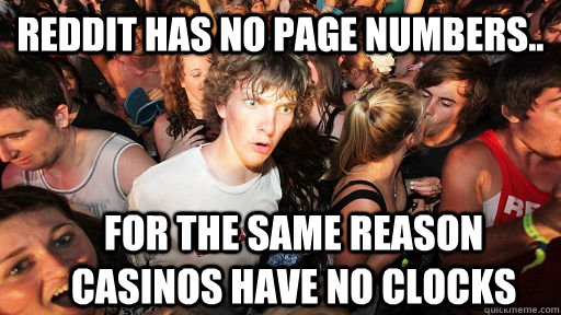 reddit has no page numbers.. for the same reason casinos have no clocks - reddit has no page numbers.. for the same reason casinos have no clocks  Sudden Clarity Clarence
