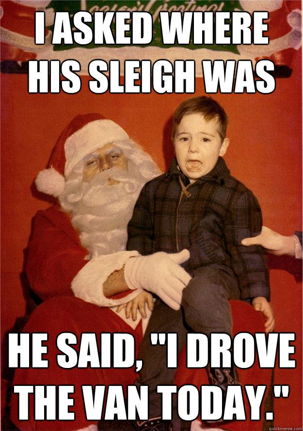 I asked where his sleigh was He said,