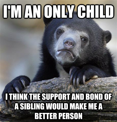 I'm an only child i think the support and bond of a sibling would make me a better person  Confession Bear