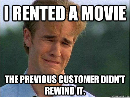I rented a movie The previous customer didn't rewind it. - I rented a movie The previous customer didn't rewind it.  1990s Problems