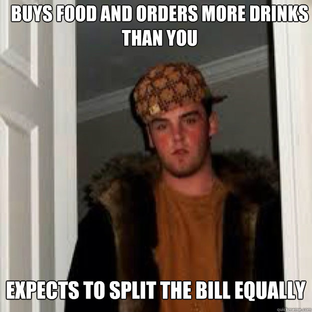 buys food and orders more drinks than you expects to split the bill equally