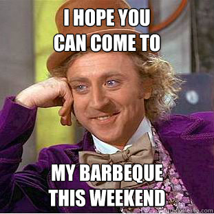 i hope you can come to  my barbeque this weekend - i hope you can come to  my barbeque this weekend  Condescending Wonka