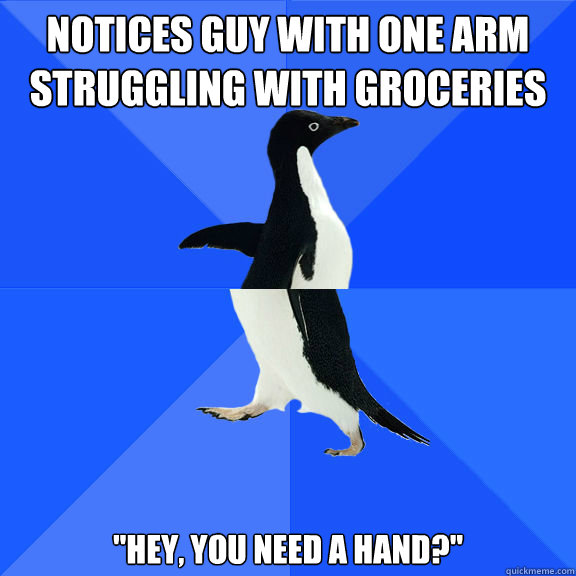 Notices guy with one arm struggling with groceries