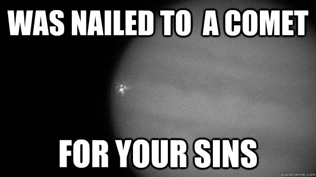 was nailed to  a comet for your sins