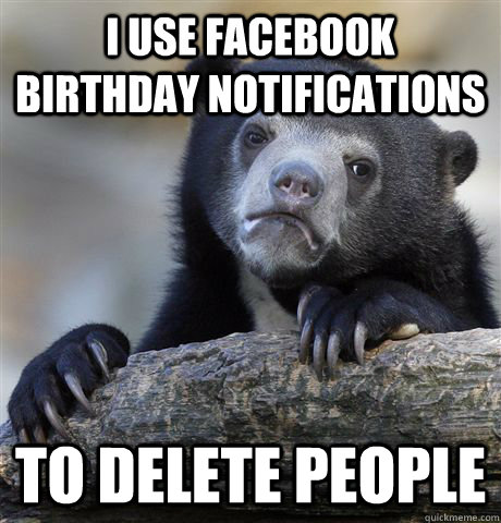 I use facebook birthday notifications to delete people - I use facebook birthday notifications to delete people  Misc