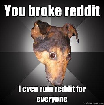 You broke reddit I even ruin reddit for everyone  Depression Dog