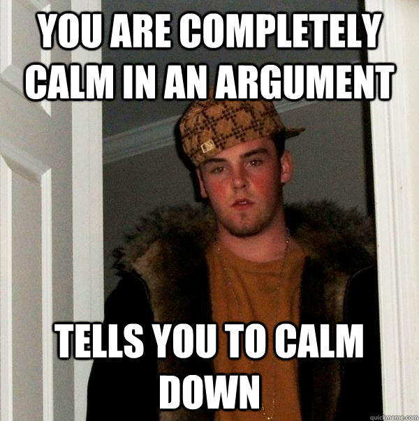 You are completely calm in an argument Tells you to calm down