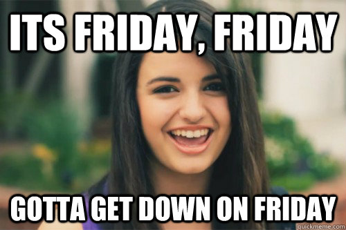 9086e09b217814632d2daa15e0e88337a4eea927f698356ffc7f79a237d6ab03 its friday, friday gotta get down on friday rebecca black,Get Down Now Meme