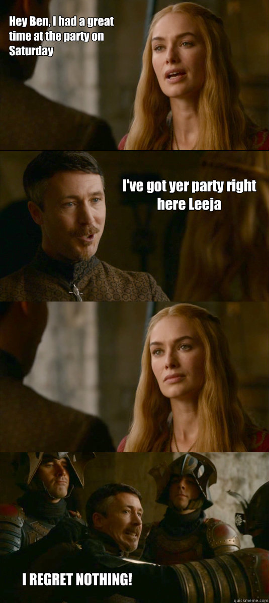 Hey Ben, I had a great time at the party on Saturday I've got yer party right here Leeja I REGRET NOTHING!  - Hey Ben, I had a great time at the party on Saturday I've got yer party right here Leeja I REGRET NOTHING!   Smart ass Littlefinger