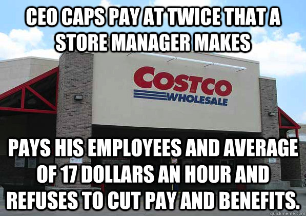 CEO Caps pay at twice that a store manager makes Pays his employees and average of 17 dollars an hour and refuses to cut pay and benefits.