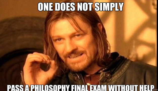 ONE DOES NOT SIMPLY Pass a Philosophy Final Exam without help