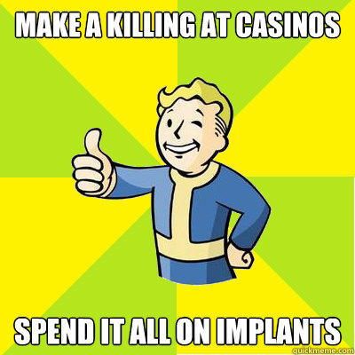 Make a killing at casinos Spend it all on implants  Fallout new vegas