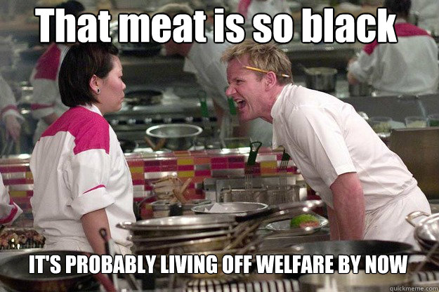 IT'S PROBABLY LIVING OFF WELFARE BY NOW That meat is so black - IT'S PROBABLY LIVING OFF WELFARE BY NOW That meat is so black  Misc