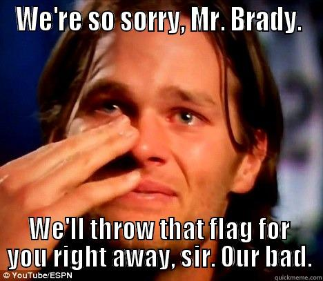 WE'RE SO SORRY, MR. BRADY. WE'LL THROW THAT FLAG FOR YOU RIGHT AWAY, SIR. OUR BAD. Misc