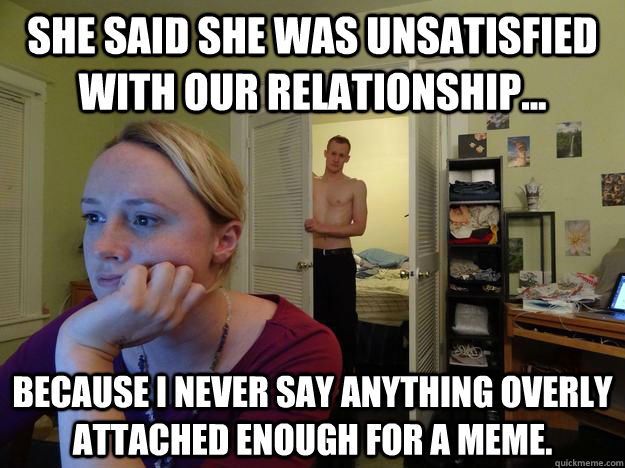 She said she was unsatisfied with our relationship... because I never say anything overly attached enough for a meme. - She said she was unsatisfied with our relationship... because I never say anything overly attached enough for a meme.  Redditors Husband
