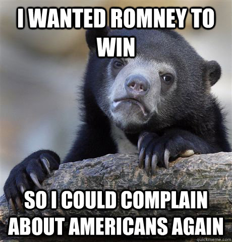 I wanted romney to win so I could complain about americans again - I wanted romney to win so I could complain about americans again  Confession Bear