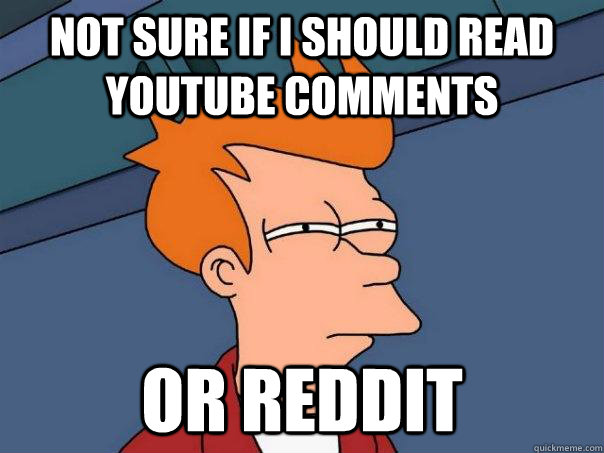 Not sure if I should read YouTube Comments or Reddit - Not sure if I should read YouTube Comments or Reddit  Futurama Fry