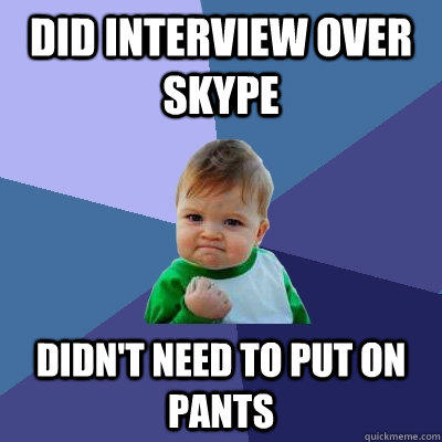 Did interview over skype Didn't need to put on pants - Did interview over skype Didn't need to put on pants  Success Kid