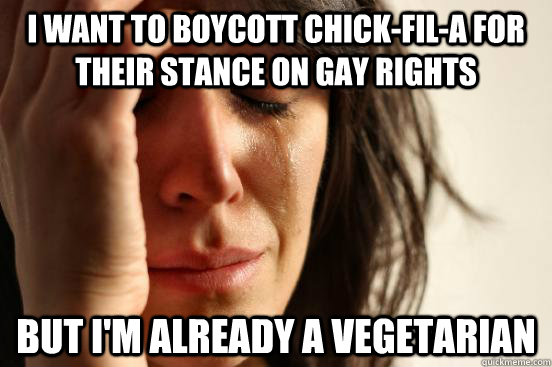 i want to boycott chick-fil-a for their stance on gay rights but I'm already a vegetarian - i want to boycott chick-fil-a for their stance on gay rights but I'm already a vegetarian  Atheist First World Problems