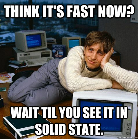 Think it's fast now? Wait til you see it in solid state.  Sexy Bill Gates