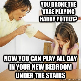 You broke the vase playing harry potter? Now you can play all day in your new bedroom under the stairs - You broke the vase playing harry potter? Now you can play all day in your new bedroom under the stairs  Menacing Mom