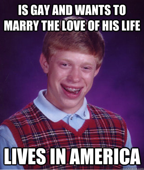 is gay and wants to marry the love of his life lives in america - is gay and wants to marry the love of his life lives in america  Bad Luck Brian