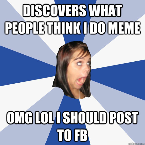 Discovers What people Think I do meme OMG LOL I SHOULD POST TO FB - Discovers What people Think I do meme OMG LOL I SHOULD POST TO FB  Annoying Facebook Girl