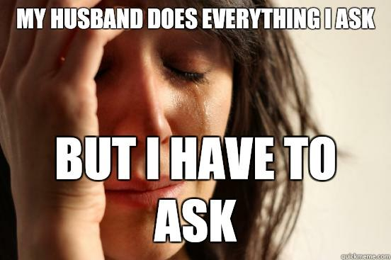 My husband does everything I ask But I have to ask  First World Problems