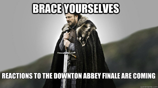 Brace yourselves REACTIONS TO THE DOWNTON ABBEY FINALE ARE COMING - Brace yourselves REACTIONS TO THE DOWNTON ABBEY FINALE ARE COMING  Ned stark winter is coming