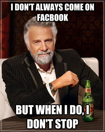 I don't always come on facbook but when I do, I don't stop - I don't always come on facbook but when I do, I don't stop  Most Interesting Man