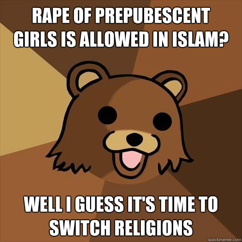 Rape of prepubescent  girls is allowed in Islam? Well I guess it's time to  switch religions - Rape of prepubescent  girls is allowed in Islam? Well I guess it's time to  switch religions  Pedobear