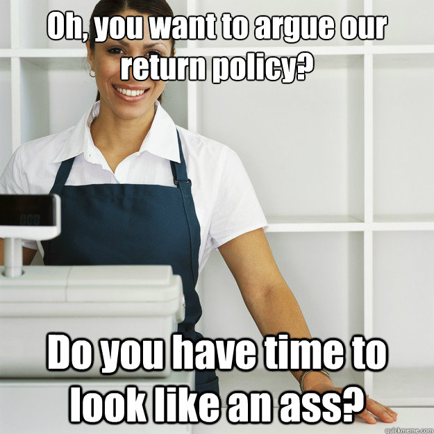 Oh, you want to argue our return policy? Do you have time to look like an ass?  Angry Cashier
