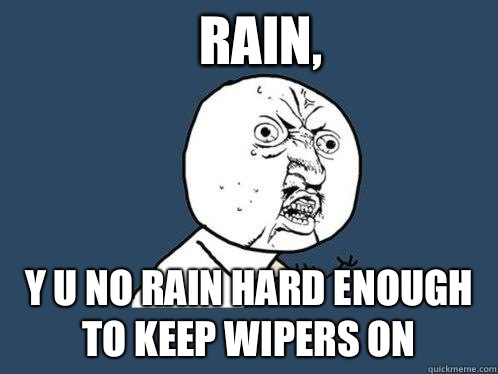Rain, Y u no rain hard enough to keep wipers on - Rain, Y u no rain hard enough to keep wipers on  Y U No
