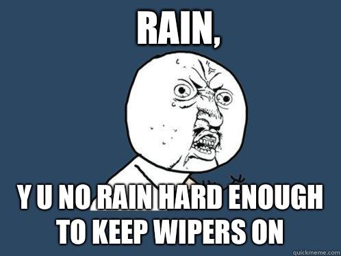 Rain, Y u no rain hard enough to keep wipers on - Rain, Y u no rain hard enough to keep wipers on  Y U No