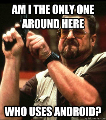 AM I THE ONLY ONE AROUND HERE  who uses android? - AM I THE ONLY ONE AROUND HERE  who uses android?  Misc