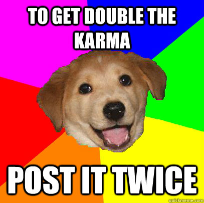To get double the karma Post it twice - To get double the karma Post it twice  Advice Dog