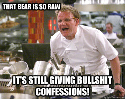 it's still giving bullshit confessions! That bear is so raw  Ramsay Gordon Yelling