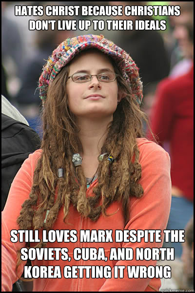 Hates Christ because Christians don't live up to their ideals Still loves Marx despite the Soviets, Cuba, and North Korea getting it wrong - Hates Christ because Christians don't live up to their ideals Still loves Marx despite the Soviets, Cuba, and North Korea getting it wrong  College Liberal