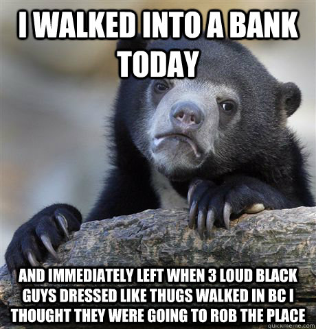I walked into a bank today and immediately left when 3 loud black guys dressed like thugs walked in bc i thought they were going to rob the place - I walked into a bank today and immediately left when 3 loud black guys dressed like thugs walked in bc i thought they were going to rob the place  Confession Bear