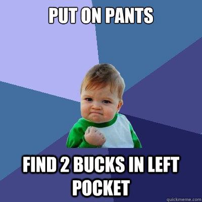 Put on pants find 2 bucks in left pocket  Success Kid