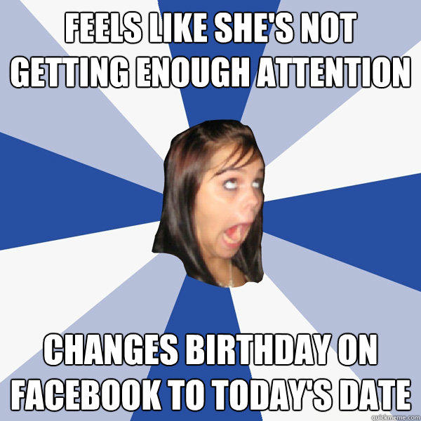 Feels like she's not getting enough attention Changes birthday on facebook to today's date - Feels like she's not getting enough attention Changes birthday on facebook to today's date  Annoying Facebook Girl