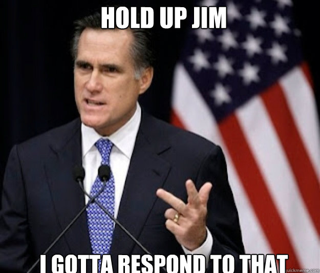 Hold Up Jim I gotta respond to that - Hold Up Jim I gotta respond to that  Detached Mitt Romney