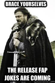 Brace Yourselves The release fap jokes are coming - Brace Yourselves The release fap jokes are coming  Brace Yourselves
