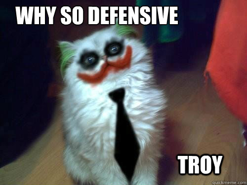 Why so defensive  Troy - Why so defensive  Troy  Why so serious