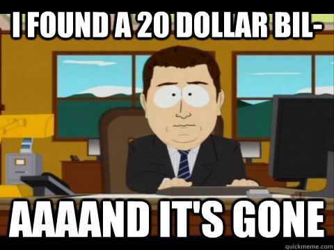 I found a 20 dollar bil- aaaand it's gone