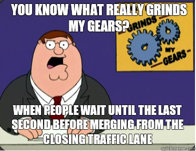 you know what really grinds my gears? When people wait until the last second before merging from the closing traffic lane - you know what really grinds my gears? When people wait until the last second before merging from the closing traffic lane  Grinds my gears